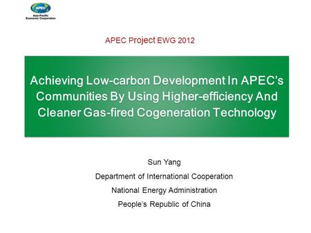 Achieving Low-carbon Development In APEC's Communities By Using Higher-efficiency And Cleaner Gas-fired <strong>Cogeneration</strong> Technology Sun Yang Department of.