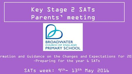Key Stage 2 SATs Parents' meeting Information and Guidance on the Changes and Expectations for 2015/16 -Preparing for the year 6 SATs SATs week: 9 th -