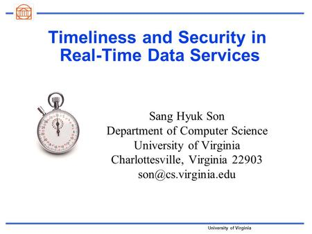 University of Virginia Timeliness and <strong>Security</strong> in Real-Time Data Services Sang Hyuk Son Department of Computer Science University of Virginia Charlottesville,