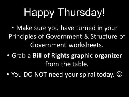 Happy Thursday! Make sure you have turned in your Principles of Government & Structure of Government worksheets. Grab a Bill of Rights graphic organizer.