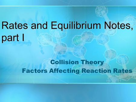 Rates and Equilibrium Notes, part I Collision Theory Factors Affecting Reaction Rates.
