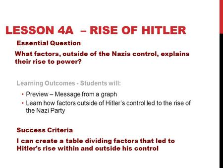 LESSON 4A – <strong>RISE</strong> <strong>OF</strong> <strong>HITLER</strong> Essential Question What factors, outside <strong>of</strong> the Nazis control, explains their <strong>rise</strong> to power? Learning Outcomes - Students will: