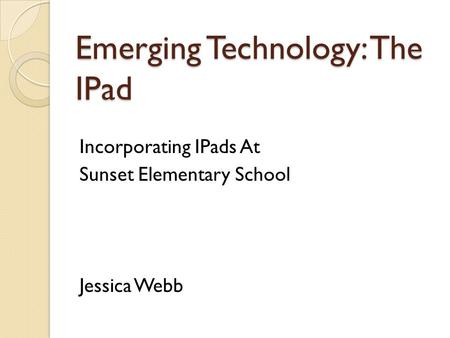 Emerging Technology: The <strong>IPad</strong> Incorporating <strong>IPads</strong> At Sunset Elementary School Jessica Webb.