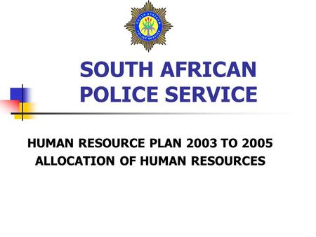 SOUTH AFRICAN POLICE SERVICE HUMAN RESOURCE PLAN 2003 TO 2005 ALLOCATION OF HUMAN RESOURCES.