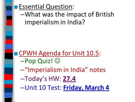 "Essential Question: What was the impact of British imperialism in India? CPWH Agenda for Unit 10.5: Pop Quiz!  ""Imperialism in India"" notes Today's HW:"