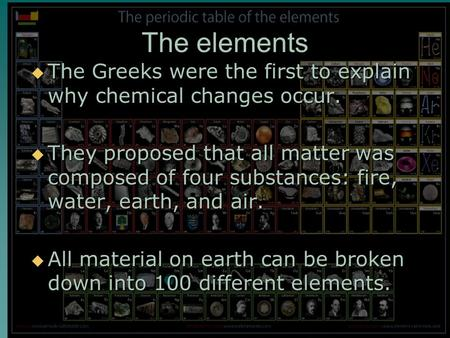 The elements  The Greeks were the first to explain why chemical changes occur.  They proposed that all matter was composed of four substances: fire,