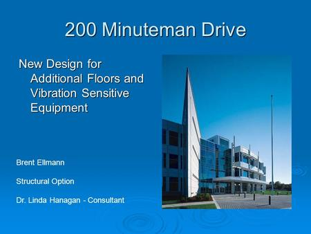 200 Minuteman Drive <strong>New</strong> Design for Additional Floors and Vibration Sensitive Equipment Brent Ellmann Structural Option Dr. Linda Hanagan - Consultant.