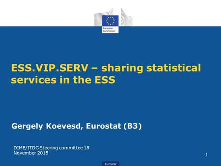 Eurostat ESS.VIP.SERV – sharing statistical services in the ESS Gergely Koevesd, Eurostat (B3) DIME/ITDG Steering committee 18 November 2015 1.