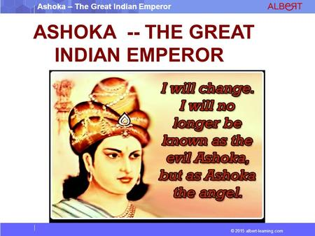 © 2015 albert-learning.com Ashoka – The Great Indian <strong>Emperor</strong> ASHOKA -- THE GREAT INDIAN <strong>EMPEROR</strong>.