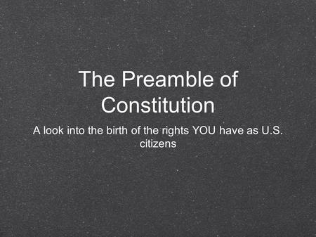 The Preamble of Constitution A look into the birth of the rights YOU have as U.S. citizens.