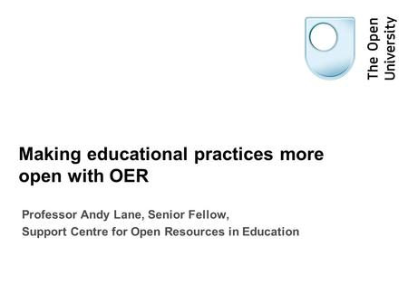Making educational practices more open with OER Professor Andy Lane, Senior Fellow, Support Centre for Open Resources in Education.
