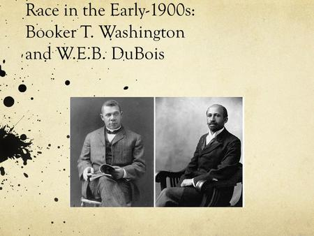 Race in the Early-1900s: Booker T. Washington and W.E.B. DuBois.