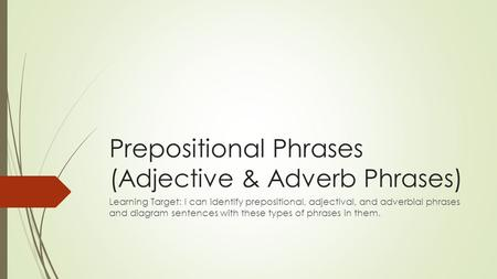 Prepositional Phrases (Adjective & Adverb Phrases) Learning Target: I can identify prepositional, adjectival, and adverbial phrases and diagram sentences.