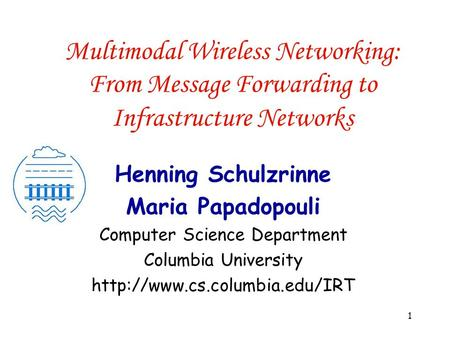 1 Multimodal <strong>Wireless</strong> <strong>Networking</strong>: From Message Forwarding to Infrastructure <strong>Networks</strong> Henning Schulzrinne Maria Papadopouli Computer Science Department.