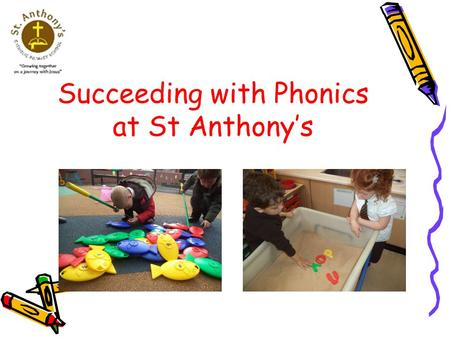 Succeeding with Phonics at St Anthony's. Aims To share how phonics is taught in school To explain some useful phonics terms To outline the different stages.