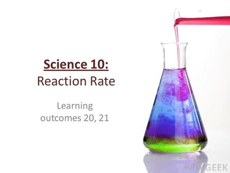 Science 10: Reaction Rate Learning outcomes 20, 21.