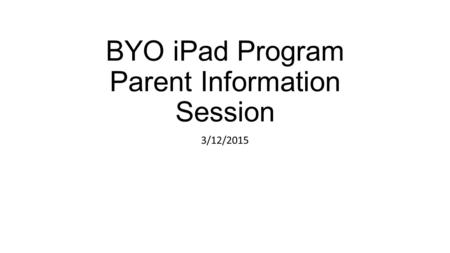 BYO <strong>iPad</strong> Program Parent Information Session 3/12/2015.