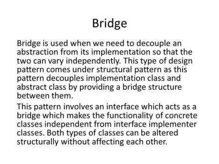 Bridge Bridge is used when we need to decouple an abstraction from its implementation so that the two can vary independently. This type of <strong>design</strong> <strong>pattern</strong>.
