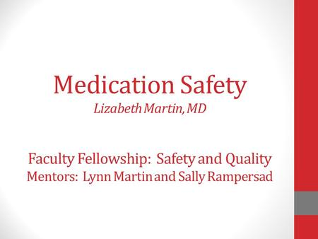 Medication Safety Lizabeth Martin, MD Faculty Fellowship: Safety and Quality Mentors: Lynn Martin and Sally Rampersad.