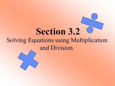 Section 3.2 Solving Equations using Multiplication and Division.