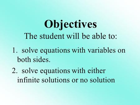 1. solve equations with variables on both sides. 2. solve equations with either infinite solutions or no solution Objectives The student will be able to:
