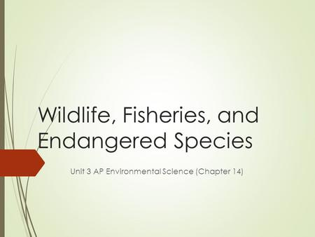 Wildlife, Fisheries, and <strong>Endangered</strong> <strong>Species</strong> Unit 3 AP Environmental Science (Chapter 14)