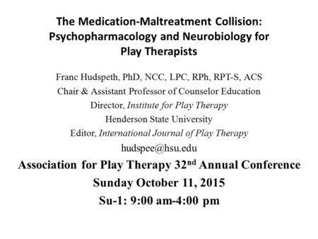 The Medication-Maltreatment Collision: Psychopharmacology <strong>and</strong> Neurobiology for Play Therapists Franc Hudspeth, PhD, NCC, LPC, RPh, RPT-S, ACS Chair & Assistant.