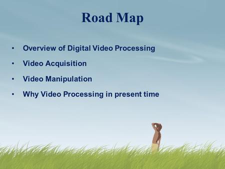 Road Map Overview of Digital <strong>Video</strong> Processing <strong>Video</strong> Acquisition <strong>Video</strong> Manipulation Why <strong>Video</strong> Processing in present time.