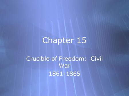 Chapter 15 Crucible of Freedom: Civil War 1861-1865 Crucible of Freedom: Civil War 1861-1865.