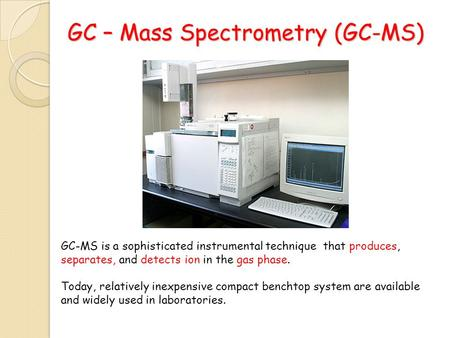 GC – Mass Spectrometry (GC-<strong>MS</strong>) GC-<strong>MS</strong> is a sophisticated instrumental technique that produces, separates, and detects ion in the gas phase. Today, relatively.