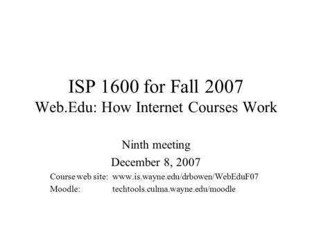 ISP 1600 for Fall 2007 Web.Edu: How <strong>Internet</strong> Courses Work Ninth meeting December 8, 2007 Course web site:www.is.wayne.edu/drbowen/WebEduF07 Moodle: techtools.culma.wayne.edu/moodle.