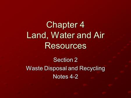 Chapter 4 Land, Water and Air Resources Section 2 <strong>Waste</strong> Disposal and <strong>Recycling</strong> Notes 4-2.