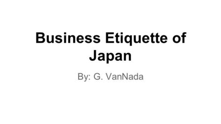 <strong>Business</strong> <strong>Etiquette</strong> of Japan By: G. VanNada. Appearance Men wear typically wear dark suits with a white shirt and subdued tie. Men are not allowed to have.