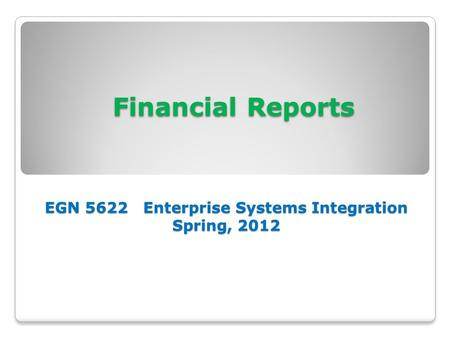 <strong>Financial</strong> Reports EGN 5622 Enterprise Systems Integration Spring, 2012 <strong>Financial</strong> Reports EGN 5622 Enterprise Systems Integration Spring, 2012.