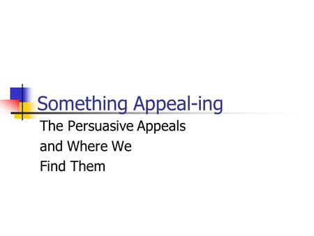 Something Appeal-ing The Persuasive Appeals and Where We Find Them.