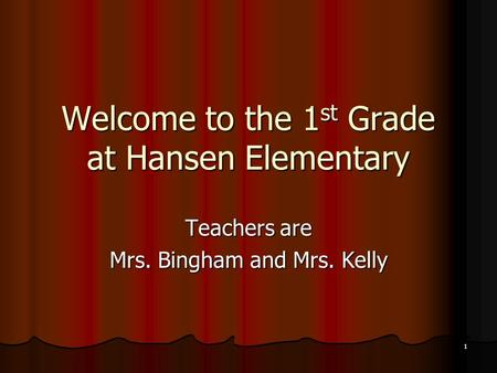 1 Welcome to the 1 st Grade at Hansen Elementary <strong>Teachers</strong> are Mrs. Bingham and Mrs. Kelly.
