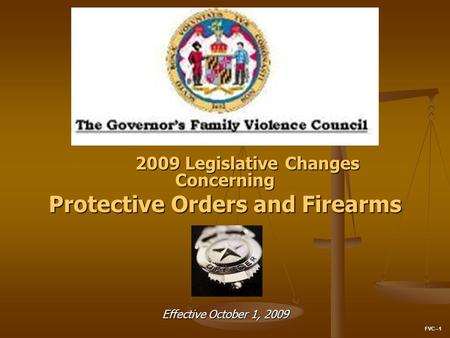 2009 Legislative Changes Concerning Protective Orders and Firearms Effective October 1, 2009 FVC--1.