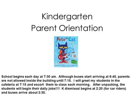 Kindergarten Parent Orientation School begins each <strong>day</strong> at 7:30 am. Although buses start arriving at 6:45, parents are not allowed inside the building until.
