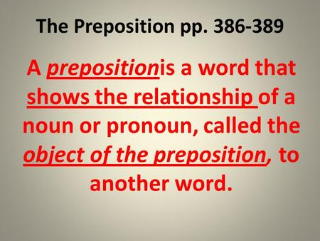 The Preposition pp. 386-389 A prepositionis a word that shows the relationship of a noun or pronoun, called the object of the preposition, to another word.