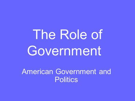 The Role of Government American Government and Politics.