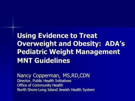 Using Evidence to Treat Overweight and <strong>Obesity</strong>: ADA's Pediatric Weight Management MNT Guidelines Nancy Copperman, MS,RD,CDN Director, Public Health Initiatives.