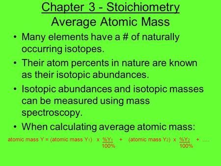 <strong>Chapter</strong> <strong>3</strong> - Stoichiometry Average <strong>Atomic</strong> Mass Many elements have a # of naturally occurring isotopes. Their <strong>atom</strong> percents in nature are known as their.
