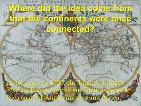 Where did the idea come from that the continents were once connected? As long ago as 1620, the English thinker <strong>Francis</strong> <strong>Bacon</strong> noticed similarities between.