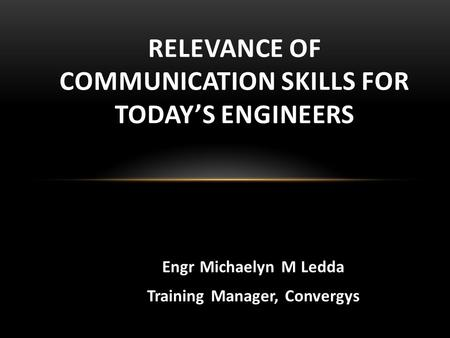 Engr Michaelyn M Ledda Training Manager, Convergys RELEVANCE OF COMMUNICATION <strong>SKILLS</strong> FOR TODAY'S ENGINEERS.
