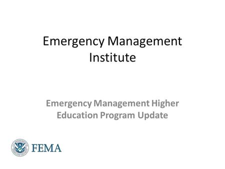 Emergency Management Institute Emergency Management Higher <strong>Education</strong> Program Update.