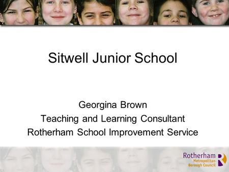 Sitwell Junior School Georgina Brown Teaching and Learning Consultant Rotherham School Improvement Service.
