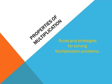 PROPERTIES OF MULTIPLICATION Rules and strategies for solving Multiplication problems.