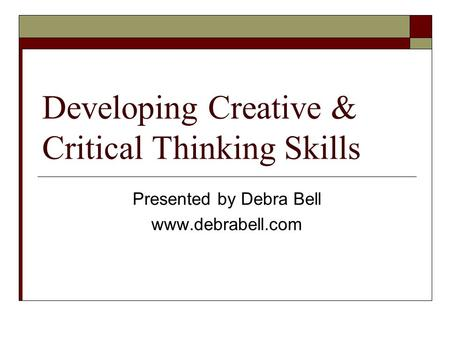 Developing Creative & Critical Thinking <strong>Skills</strong> <strong>Presented</strong> by Debra Bell www.debrabell.com.