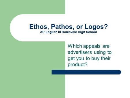 Ethos, Pathos, or Logos? AP English III Rolesville High School Which appeals are advertisers using to get you to buy their product?