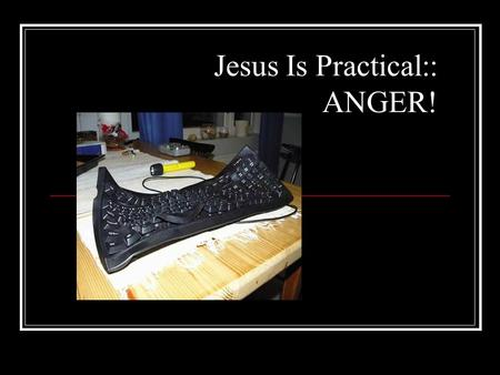 Jesus Is Practical ANGER What Makes You Angry Does Your